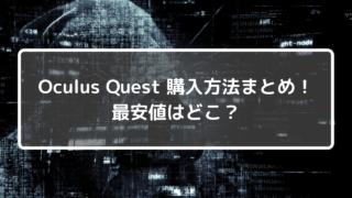 Oculus Quest購入方法まとめ!最安値はどこ?