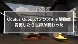 Oculus Questのテクスチャ解像度を変更したら世界が変わった