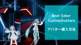 Beat SaberでCustomAvatarsを使ってアバターを導入する方法を紹介